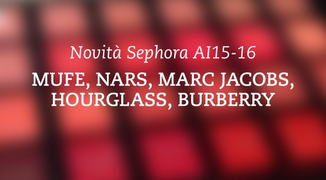 Novità Autunno 2015 Sephora Parte 1 – MUFE, Nars, Marc Jacobs, Hourglass, Burberry.